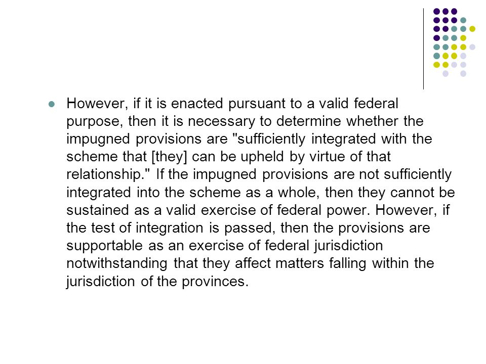 However, if it is enacted pursuant to a valid federal purpose, then it is necessary to determine whether the impugned provisions are sufficiently integrated with the scheme that [they] can be upheld by virtue of that relationship. If the impugned provisions are not sufficiently integrated into the scheme as a whole, then they cannot be sustained as a valid exercise of federal power.